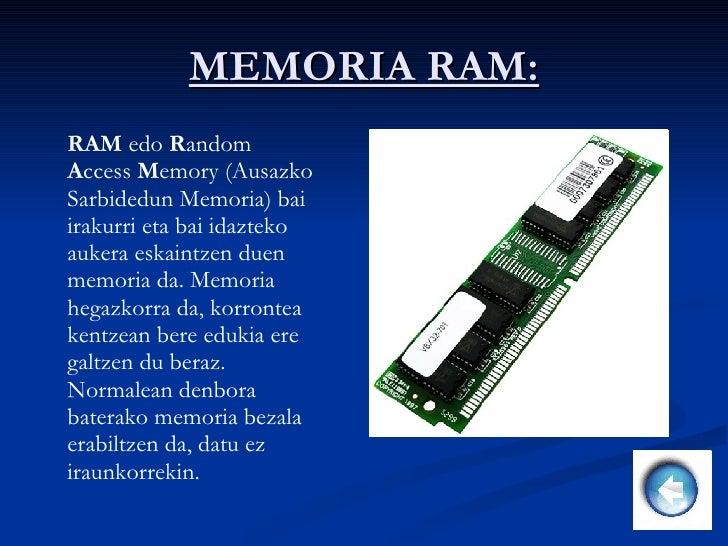 MEMORIA RAM: RAM  edo  R andom  A ccess  M emory (Ausazko Sarbidedun Memoria) bai irakurri eta bai idazteko aukera eskaint...