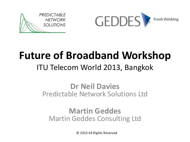 PREDICTABLE NETWORK SOLUTIONS  Future of Broadband Workshop ITU Telecom World 2013, Bangkok Dr Neil Davies  Predictable Ne...