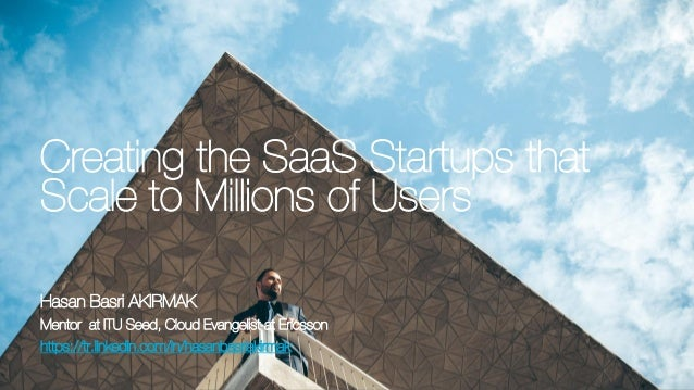 Creating the SaaS Startups that Scale to Millions of UsersCreating the SaaS Startups that Scale to Millions of Users Hasan...