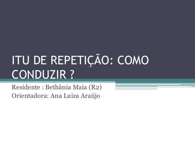 ITU DE REPETIÇÃO: COMOCONDUZIR ?Residente : Bethânia Maia (R2)Orientadora: Ana Luiza Araújo