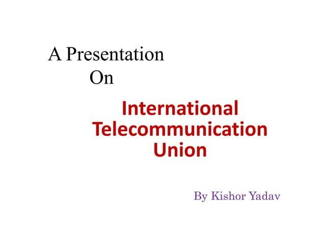 A Presentation On International Telecommunication Union By Kishor Yadav