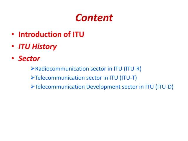 Content • Introduction of ITU • ITU History • Sector Radiocommunication sector in ITU (ITU-R) Telecommunication sector i...