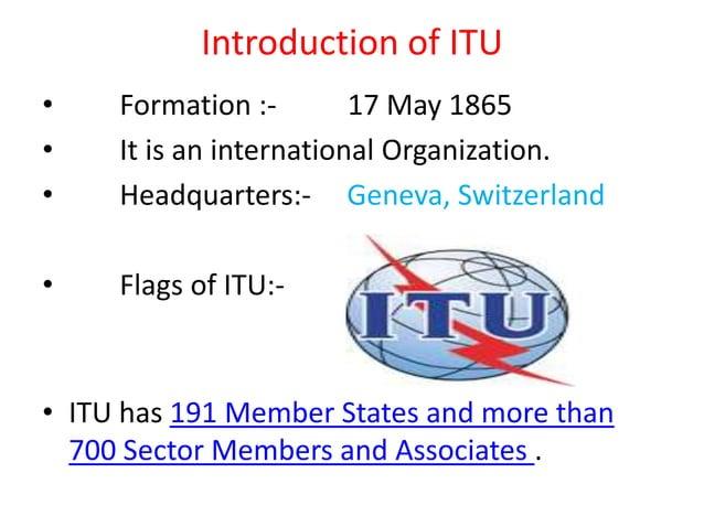 Introduction of ITU • Formation :- 17 May 1865 • It is an international Organization. • Headquarters:- Geneva, Switzerland...
