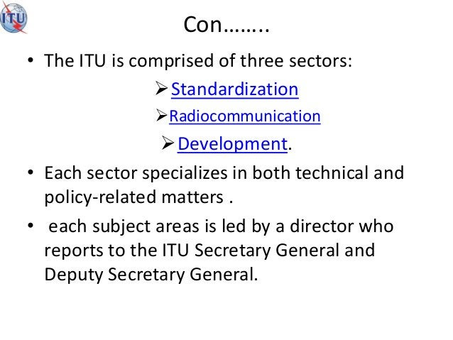 Con…….. • The ITU is comprised of three sectors: Standardization Radiocommunication Development. • Each sector speciali...
