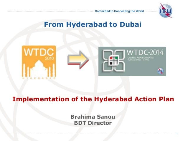 Committed to Connecting the World 1 From Hyderabad to Dubai Brahima Sanou BDT Director Implementation of the Hyderabad Act...