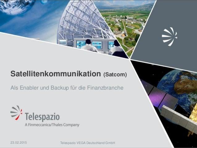 Telespazio VEGA Deutschland GmbH Satellitenkommunikation (Satcom) Als Enabler und Backup für die Finanzbranche 23.02.2015