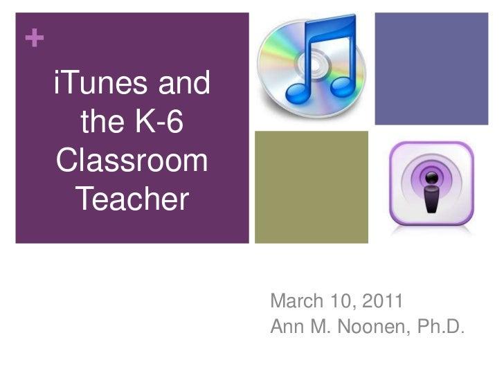 iTunes & the K-6 Classroom Teacher<br />iTunes and the K-6 Classroom Teacher<br />March 10, 2011<br />Ann M. Noonen, Ph.D....