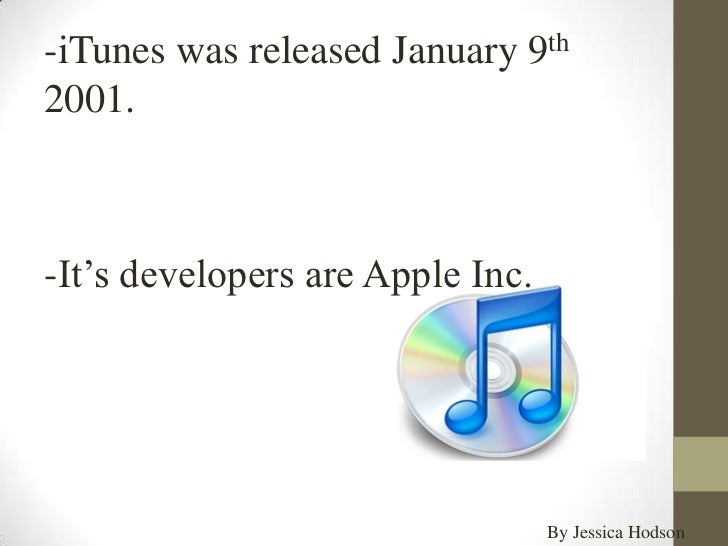 -iTunes was released January 9th2001.-It's developers are Apple Inc.                                  By Jessica Hodson