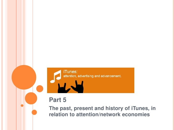 Part 5<br />The past, present and history of iTunes, in      relation to attention/network economies <br />