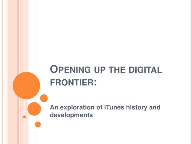 Opening up the digital frontier:<br />An exploration of iTunes history and developments <br />