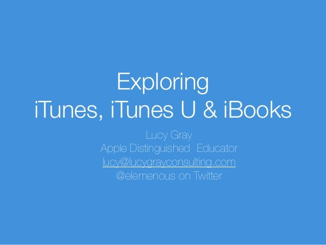 Exploring iTunes, iTunes U & iBooks Lucy Gray Apple Distinguished Educator lucy@lucygrayconsulting.com @elemenous on Twitt...