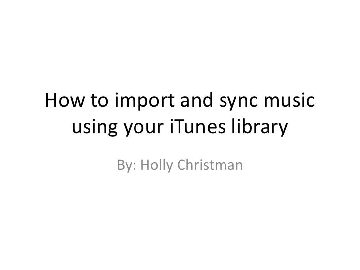 How to import and sync music using your iTunes library<br />By: Holly Christman<br />
