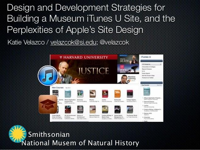 Design and Development Strategies forBuilding a Museum iTunes U Site, and thePerplexities of Apple's Site DesignKatie Vela...