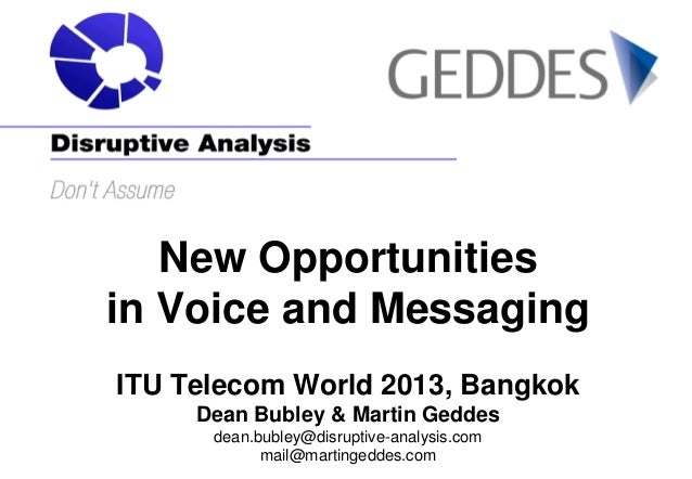 New Opportunities in Voice and Messaging ITU Telecom World 2013, Bangkok Dean Bubley & Martin Geddes dean.bubley@disruptiv...
