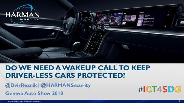 HARMAN International. Confidential. Copyright 2017. 1 @DvirReznik | @HARMANSecurity Geneva Auto Show 2018 DO WE NEED A WAK...