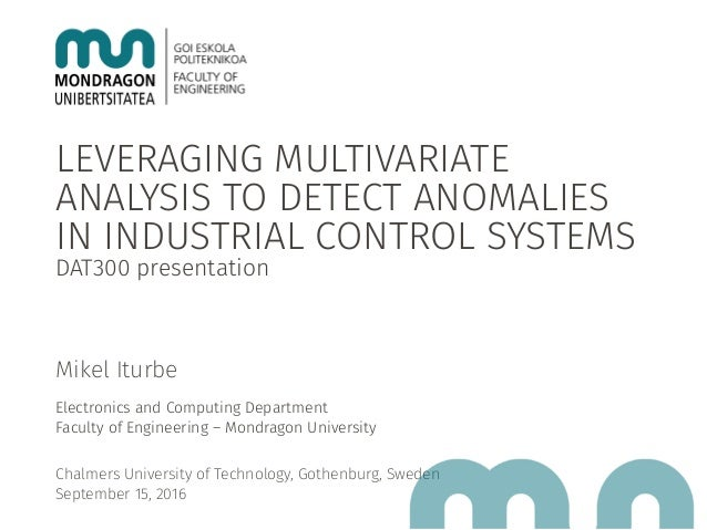 LEVERAGING MULTIVARIATE ANALYSIS TO DETECT ANOMALIES IN INDUSTRIAL CONTROL SYSTEMS DAT300 presentation Mikel Iturbe Electr...