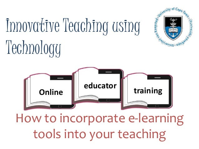 Innovative Teaching using Technology How to incorporate e-learning tools into your teaching Online educator training