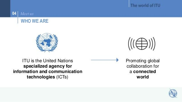 04 Meet us  WHO WE ARE  ITU is the United Nations  specialized agency for  information and communication  technologies (IC...
