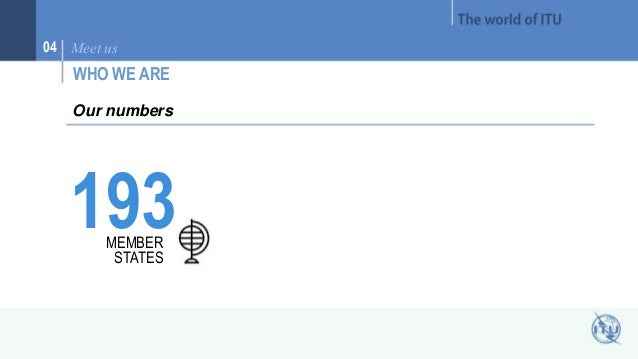 04 Meet us  WHO WE ARE  Our numbers  193 MEMBER  STATES