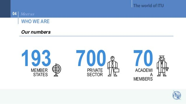04 Meet us  WHO WE ARE  193 MEMBER  STATES  700 PRIVATE  SECTOR  Our numbers  70 ACADEMI  A  MEMBERS