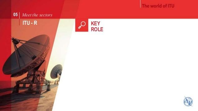 05 Meet the sectors  ITU - R KEY  ROLE