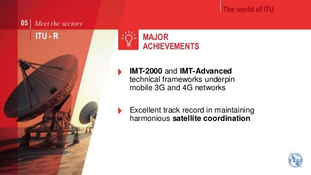 Meet the sectors  ITU - R  MAJOR  ACHIEVEMENTS  IMT-2000 and IMT-Advanced  technical frameworks underpin  mobile 3G and 4G...