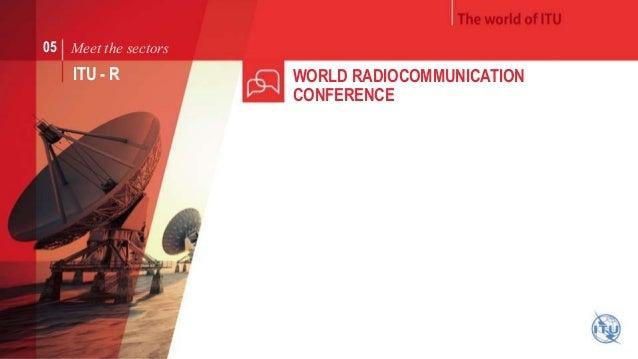 Meet the sectors  ITU - R WORLD RADIOCOMMUNICATION  CONFERENCE  05