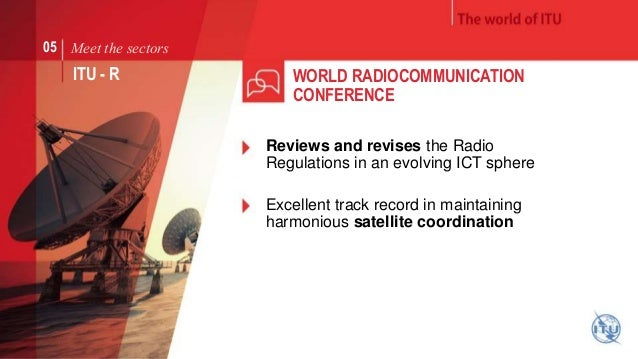 05 Meet the sectors  ITU - R  WORLD RADIOCOMMUNICATION  CONFERENCE  Reviews and revises the Radio  Regulations in an evolv...