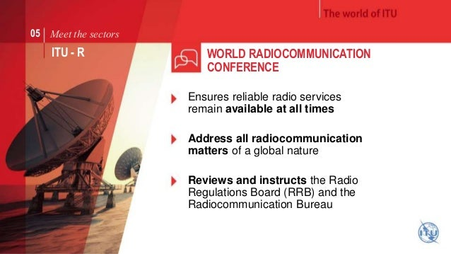 Meet the sectors  ITU - R WORLD RADIOCOMMUNICATION  CONFERENCE  05  Ensures reliable radio services  remain available at a...