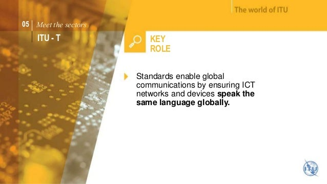 05 Meet the sectors  ITU - T KEY  ROLE  Standards enable global  communications by ensuring ICT  networks and devices spea...