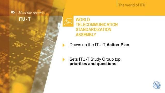 05 Meet the sectors  ITU - T WORLD  TELECOMMUNICATION  STANDARDIZATION  ASSEMBLY  Draws up the ITU-T Action Plan  Sets ITU...