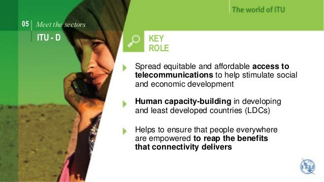 05 Meet the sectors  ITU - D KEY  ROLE  Spread equitable and affordable access to  telecommunications to help stimulate so...