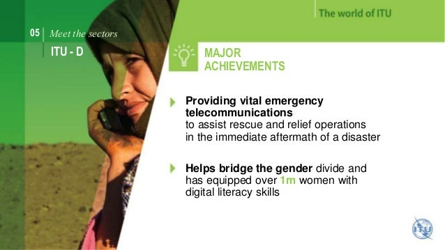 05 Meet the sectors  ITU - D MAJOR  ACHIEVEMENTS  Providing vital emergency  telecommunications  to assist rescue and reli...