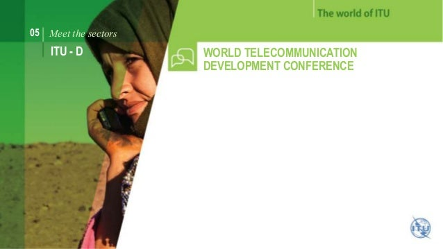 05 Meet the sectors  ITU - D WORLD TELECOMMUNICATION  DEVELOPMENT CONFERENCE