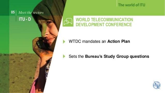 05 Meet the sectors  ITU - D WORLD TELECOMMUNICATION  DEVELOPMENT CONFERENCE  WTDC mandates an Action Plan  Sets the Burea...