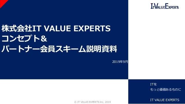 株式会社IT VALUE EXPERTS コンセプト& パートナー会員スキーム説明資料 ©️ IT VALUE EXPERTS Inc. 2019 1 2019年9月 ITを もっと価値あるものに IT VALUE EXPERTS