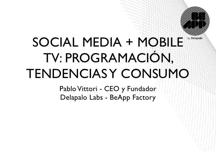 SOCIAL MEDIA + MOBILE   TV: PROGRAMACIÓN, TENDENCIAS Y CONSUMO     Pablo Vittori - CEO y Fundador     Delapalo Labs - BeAp...