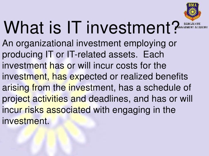 What is IT investment?An organizational investment employing orproducing IT or IT-related assets. Eachinvestment has or wi...