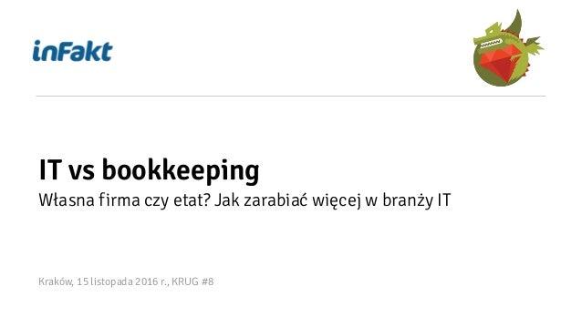 IT vs bookkeeping Własna firma czy etat? Jak zarabiać więcej w branży IT Kraków, 15 listopada 2016 r., KRUG #8