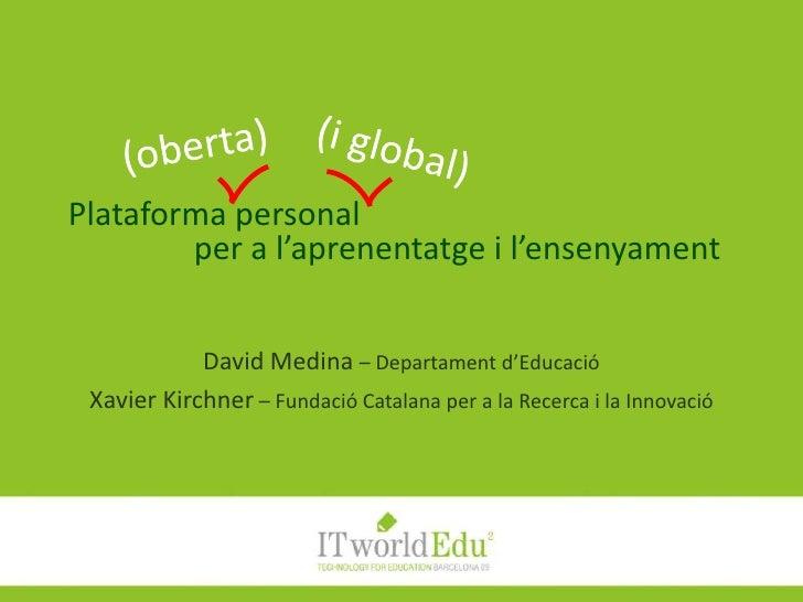 Plataforma personal per a l'aprenentatge i l'ensenyament<br />(oberta)<br />(i global)<br />David Medina – Departamentd'Ed...