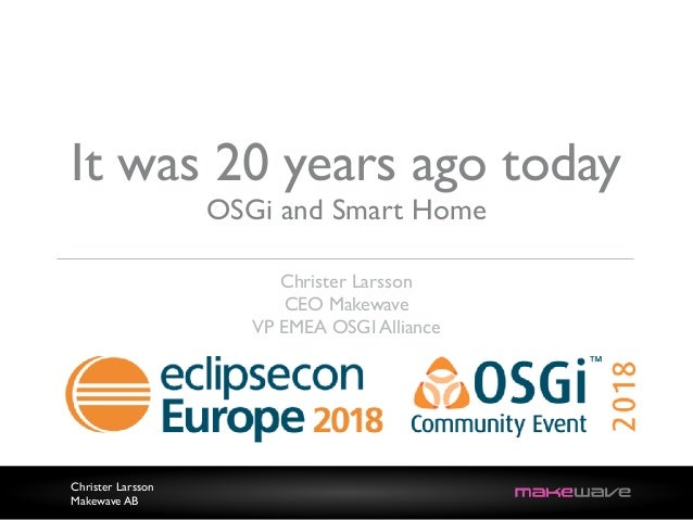Christer Larsson Makewave AB It was 20 years ago today OSGi and Smart Home Christer Larsson CEO Makewave VP EMEA OSGI Alli...