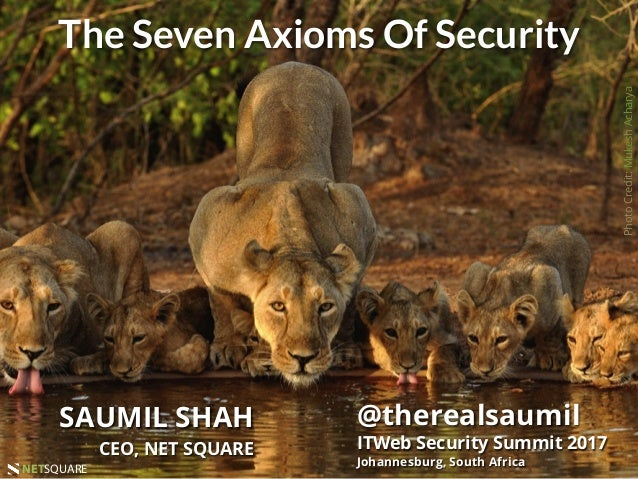 #ITWebSS2017NETSQUARENETSQUARE The Seven Axioms Of Security SAUMIL SHAH CEO, NET SQUARE @therealsaumil ITWeb Security Summ...