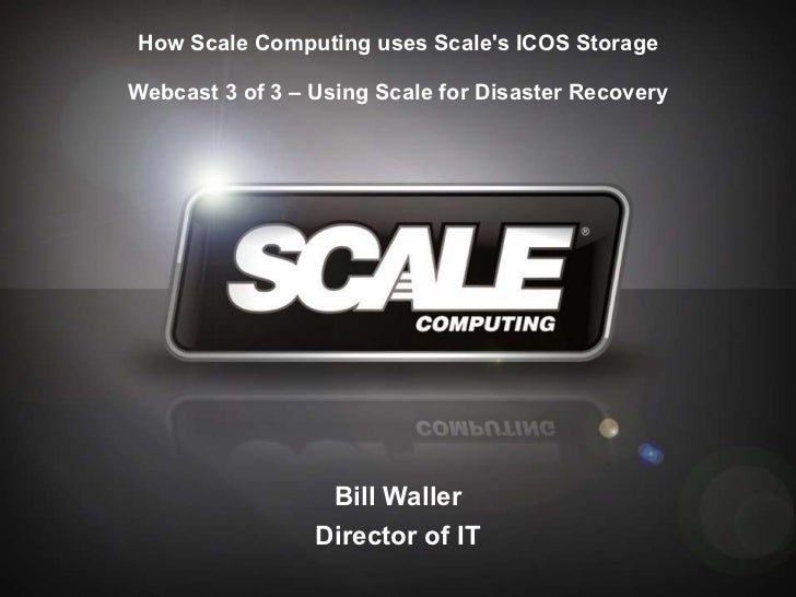 How Scale Computing uses Scale's ICOS Storage Webcast 3 of 3 – Using Scale for Disaster Recovery Bill Waller Director of IT