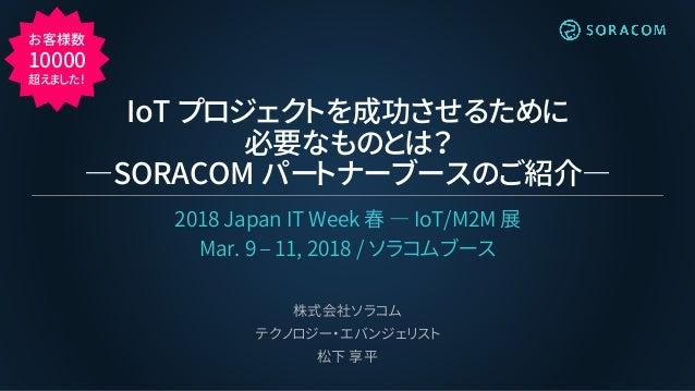 IoT プロジェクトを成功させるために 必要なものとは? ―SORACOM パートナーブースのご紹介― 2018 Japan IT Week 春 ― IoT/M2M 展 Mar. 9 – 11, 2018 / ソラコムブース 株式会社ソラコム ...