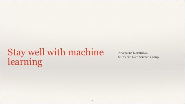 "Stay well with machine learning Anastasiia Kornilova,! SoftServe Data Science Group! ""1"