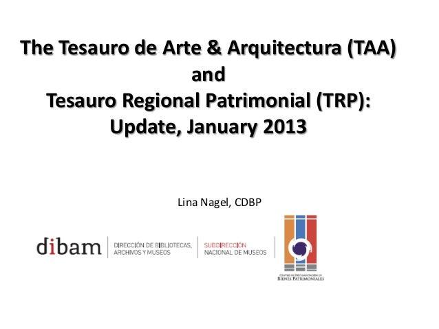 The Tesauro de Arte & Arquitectura (TAA) and Tesauro Regional Patrimonial (TRP): Update, January 2013  Lina Nagel, CDBP