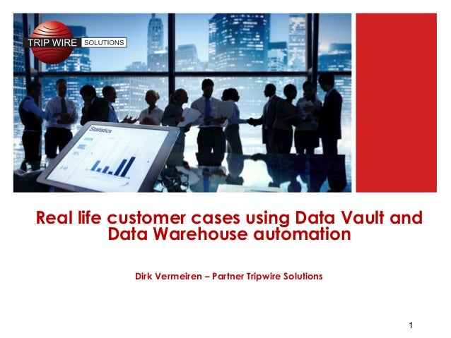 1 Real life customer cases using Data Vault and Data Warehouse automation Dirk Vermeiren – Partner Tripwire Solutions