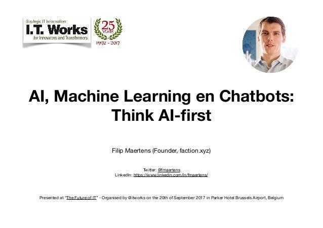AI, Machine Learning en Chatbots: Think AI-first Filip Maertens (Founder, faction.xyz)  Twitter: @fmaertens LinkedIn: ht...