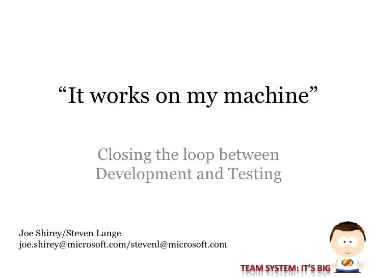 """It works on my machine""                  Closing the loop between                 Development and Testing   Joe Shirey/St..."