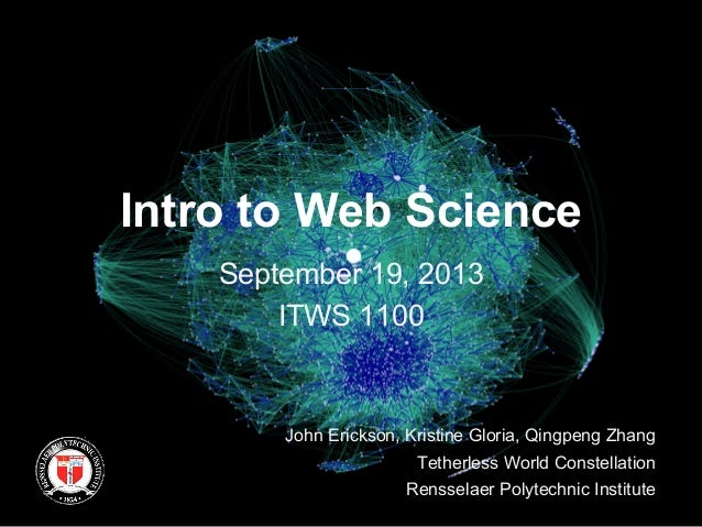 Intro to Web Science September 19, 2013 ITWS 1100 John Erickson, Kristine Gloria, Qingpeng Zhang Tetherless World Constell...